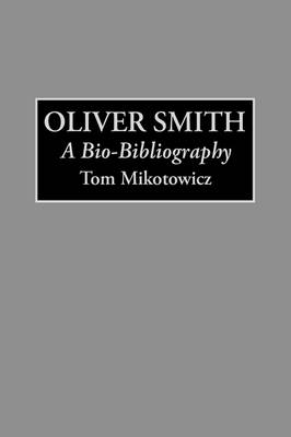 Oliver Smith: A Bio-Bibliography - Bio-Bibliographies in the Performing Arts (Hardback)