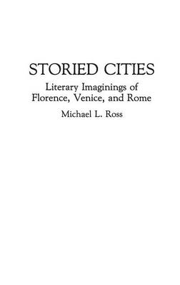 Storied Cities: Literary Imaginings of Florence, Venice, and Rome (Hardback)