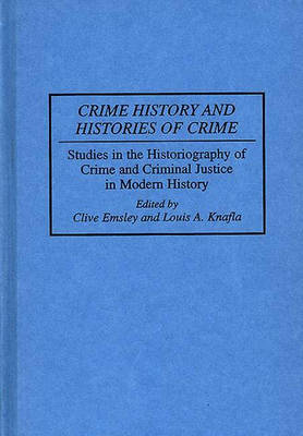 Crime History and Histories of Crime: Studies in the Historiography of Crime and Criminal Justice in Modern History (Hardback)
