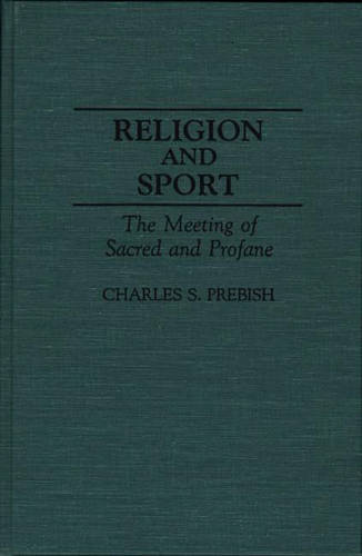 Religion and Sport: The Meeting of Sacred and Profane - Contributions to the Study of Popular Culture No.36 (Hardback)
