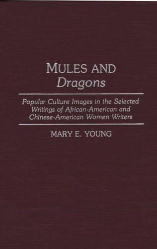 Mules and Dragons: Popular Culture Images in the Selected Writings of African-American and Chinese-American Women Writers - Contributions in Women's Studies No. 136.  (Hardback)