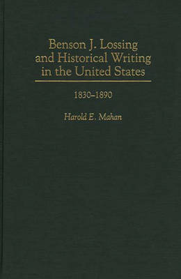 Benson J. Lossing and Historical Writing in the United States: 1830-1890 (Hardback)