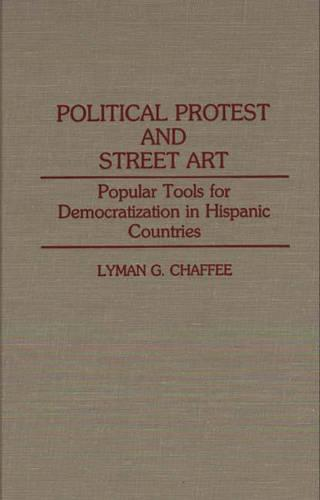 Political Protest and Street Art: Popular Tools for Democratization in Hispanic Countries (Hardback)