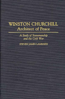 Winston Churchill--Architect of Peace: A Study of Statesmanship and the Cold War (Hardback)