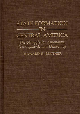 State Formation in Central America: The Struggle for Autonomy, Development, and Democracy (Hardback)