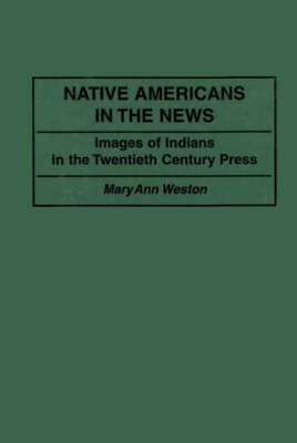 Native Americans in the News: Images of Indians in the Twentieth Century Press (Hardback)