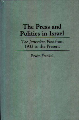The Press and Politics in Israel: The Jerusalem Post from 1932 to the Present (Hardback)