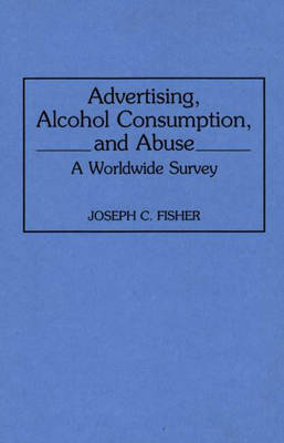Advertising, Alcohol Consumption, and Abuse: A Worldwide Survey (Hardback)