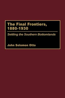 The Final Frontiers, 1880-1930: Settling the Southern Bottomlands (Hardback)
