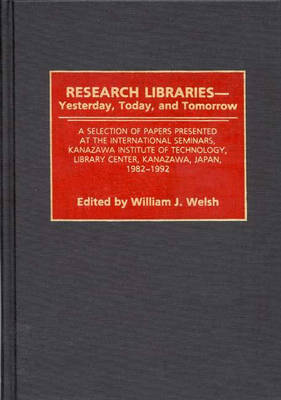 Research Libraries -- Yesterday, Today, and Tomorrow: A Selection of Papers Presented at the International Seminars, Kanazawa Institute of Technology, Library Center, Kanazawa, Japan, 1982-1992 (Hardback)