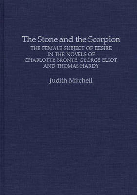 The Stone and the Scorpion: The Female Subject of Desire in the Novels of Charlotte Bronte, George Eliot, and Thomas Hardy (Hardback)