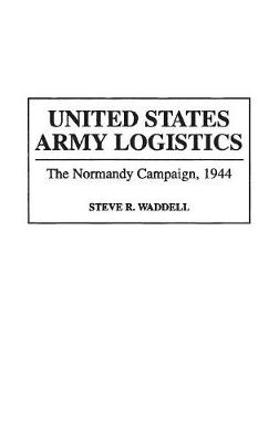 United States Army Logistics: The Normandy Campaign, 1944 - Contributions in Military Studies No. 155 (Hardback)