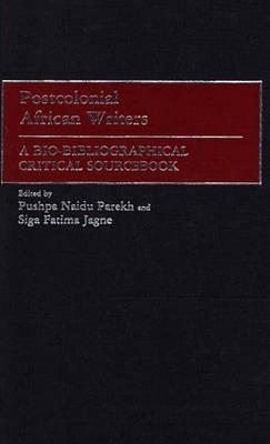 Postcolonial African Writers: A Bio-Bibliographical Critical Sourcebook (Hardback)