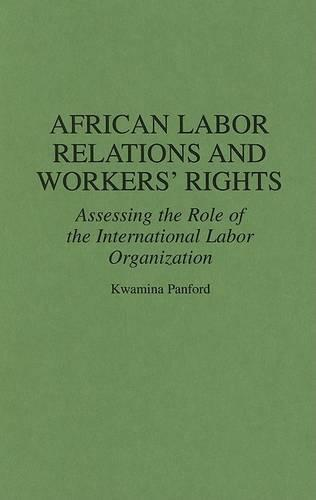 African Labor Relations and Workers' Rights: Assessing the Role of the International Labor Organization - Contributions in Afro-American and African Studies: Contemporary Black Poets No. 172  (Hardback)