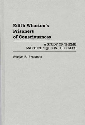 Edith Wharton's Prisoners of Consciousness: A Study of Theme and Technique in the Tales (Hardback)