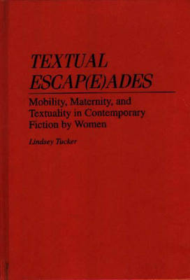 Textual Escap(e)ades: Mobility, Maternity, and Textuality in Contemporary Fiction by Women (Hardback)