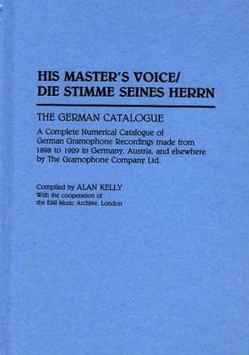 His Master's Voice/Die Stimme Seines Herrn: The German Catalogue - A Complete Numerical Catalogue of German Gramophone Recordings Made from 1898 to 1929 in Germany, Austria, and Elsewhere by the Gramophone Company Ltd. - Discographies: Association for Recorded Sound Collections Discographic Reference No 55 (Hardback)
