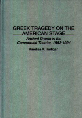 Greek Tragedy on the American Stage: Ancient Drama in the Commercial Theater, 1882-1994 (Hardback)
