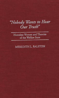 Nobody Wants to Hear Our Truth: Homeless Women and Theories of the Welfare State (Hardback)
