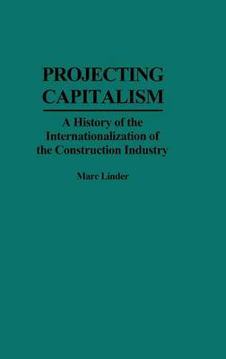 Projecting Capitalism: History of the Internationalization of the Construction Industry - Contributions in Economics & Economic History No. 158.  (Hardback)