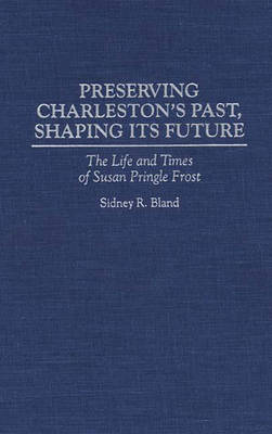 Preserving Charleston's Past, Shaping Its Future: The Life and Times of Susan Pringle Frost (Hardback)