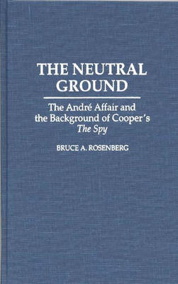 The Neutral Ground: The Andre Affair and the Background of Cooper's The Spy (Hardback)