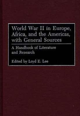 World War II in Europe, Africa, and the Americas, with General Sources: A Handbook of Literature and Research (Hardback)