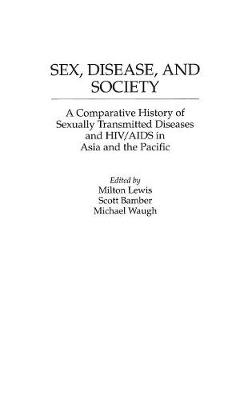 Sex, Disease and Society: A Comparative History of Sexually Transmitted Diseases and HIV/AIDS in Asia and the Pacific - Contributions in Medical Studies No. 43.  (Hardback)
