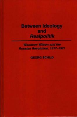 Between Ideology and Realpolitik: Woodrow Wilson and the Russian Revolution, 1917-1921 (Hardback)