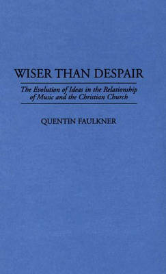 Wiser Than Despair: The Evolution of Ideas in the Relationship of Music and the Christian Church (Hardback)