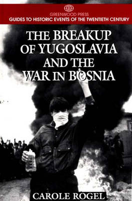 The Breakup of Yugoslavia and the War in Bosnia - Greenwood Press Guides to Historic Events of the Twentieth Century (Hardback)