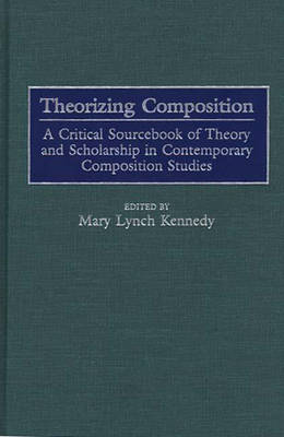 Theorizing Composition: A Critical Sourcebook of Theory and Scholarship in Contemporary Composition Studies (Hardback)