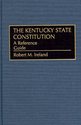 The Kentucky State Constitution: A Reference Guide - Reference Guides to the State Constitutions of the United States No. 31 (Hardback)
