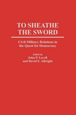 To Sheathe the Sword: Civil-Military Relations in the Quest for Democracy (Hardback)