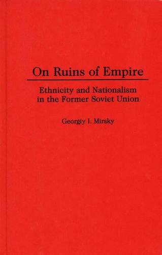 On Ruins of Empire: Ethnicity and Nationalism in the Former Soviet Union (Hardback)