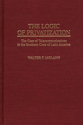 The Logic of Privatization: The Case of Telecommunications in the Southern Cone of Latin America (Hardback)