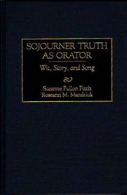 Sojourner Truth as Orator: Wit, Story, and Song - Great American Orators (Hardback)