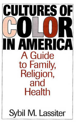 Cultures of Color in America: A Guide to Family, Religion, and Health (Hardback)