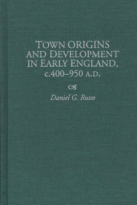 Town Origins and Development in Early England, c.400-950 A.D. (Hardback)