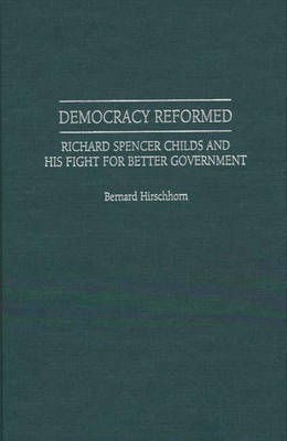 Democracy Reformed: Richard Spencer Childs and his Fight for Better Government (Hardback)