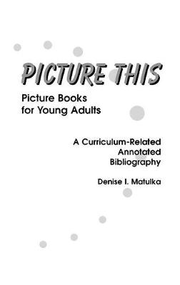 Picture This: Picture Books for Young Adults, A Curriculum-Related Annotated Bibliography (Hardback)