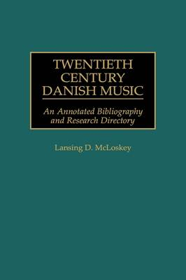 Twentieth Century Danish Music: An Annotated Bibliography and Research Directory - Music Reference Collection (Hardback)