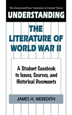 """Understanding the Literature of World War II: A Student Casebook to Issues, Sources, and Historical Documents - The Greenwood Press """"Literature in Context"""" Series (Hardback)"""