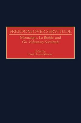 Freedom Over Servitude: Montaigne, La Boetie, and On Voluntary Servitude (Hardback)