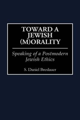 Toward a Jewish (M)Orality: Speaking of a Postmodern Jewish Ethics (Hardback)