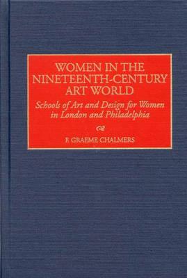 Women in the Nineteenth-Century Art World: Schools of Art and Design for Women in London and Philadelphia (Hardback)