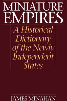 Miniature Empires: A Historical Dictionary of the Newly Independent States (Hardback)