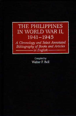 The Philippines in World War II, 1941-1945: A Chronology and Select Annotated Bibliography of Books and Articles in English - Bibliographies and Indexes in Military Studies (Hardback)