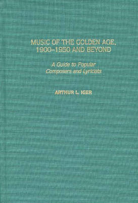 Music of the Golden Age, 1900-1950 and Beyond: A Guide to Popular Composers and Lyricists (Hardback)