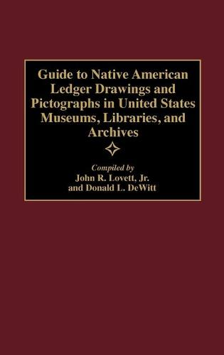 Guide to Native American Ledger Drawings and Pictographs in United States Museums, Libraries, and Archives - Bibliographies and Indexes in American History (Hardback)